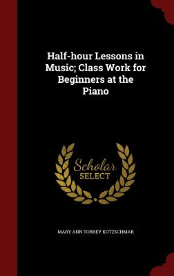 Half-Hour Lessons in Music; Class Work for Beginners at the Piano - Kotzschmar, Mary Ann Torrey