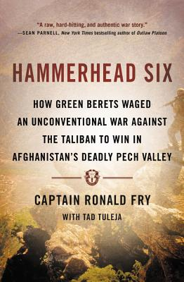 Hammerhead Six: How Green Berets Waged an Unconventional War Against the Taliban to Win in Afghanistan's Deadly Pech Valley - Fry, Ronald, and Tuleja, Tad