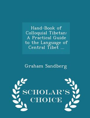 Hand-Book of Colloquial Tibetan: A Practical Guide to the Language of Central Tibet ... - Scholar's Choice Edition - Sandberg, Graham