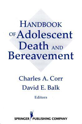 Handbook of Adolescent Death and Bereavement - Corr, Charles a (Editor), and Balk, David E (Editor)