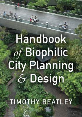 Handbook of Biophilic City Planning & Design - Beatley, Timothy, Professor