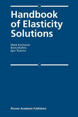 Handbook of Elasticity Solutions - Kachanov, Mark L., and Shafiro, B., and Tsukrov, I.