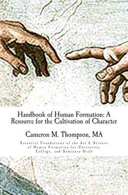 Handbook of Human Formation: A Resource for the Cultivation of Character: Essential Foundations of the Art & Science of Human Formation for University, College, and Seminary Staff - Thompson, MR Cameron M