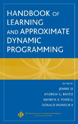 Handbook of Learning and Approximate Dynamic Programming - Si, Jennie (Editor), and Barto, Andrew G (Editor), and Powell, Warren B (Editor)