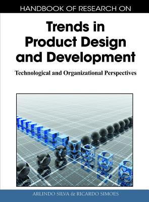 Handbook of Research on Trends in Product Design and Development: Technological and Organizational Perspectives (1 Volume) - Silva, Arlindo (Editor), and Simoes, Ricardo (Editor)
