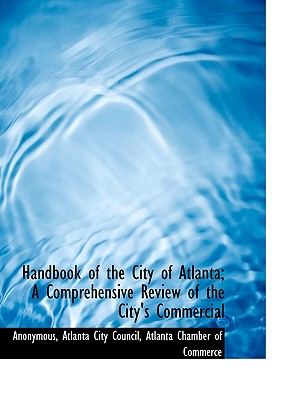Handbook of the City of Atlanta; A Comprehensive Review of the City's Commercial - Anonymous, and Atlanta City Council (Creator), and Atlanta Chamber of Commerce (Creator)