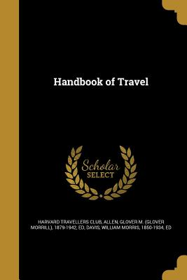 Handbook of Travel - Harvard Travellers Club (Creator), and Allen, Glover M (Glover Morrill) 1879- (Creator), and Davis, William Morris 1850-1934...