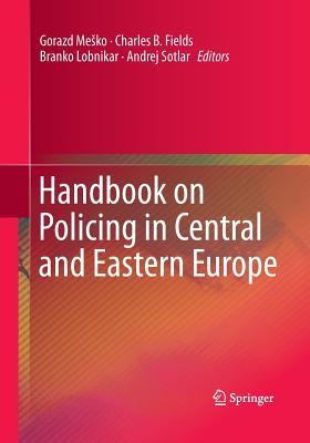 Handbook on Policing in Central and Eastern Europe - Mesko, Gorazd (Editor), and Fields, Charles B (Editor), and Lobnikar, Branko (Editor)