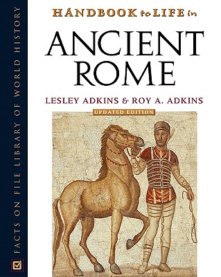 Handbook to Life in Ancient Rome - Adkins, Lesley, and Adkins, Roy A
