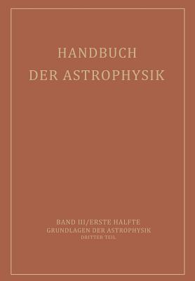 Handbuch Der Astrophysik: Band III / Erste Halfte Grundlagen Der Astrophysik Dritter Teil - Milne, E A, and Pannekoek, A, and Rosseland, S