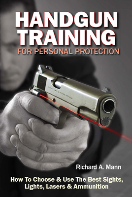 Handgun Training for Personal Protection: How to Choose & Use the Best Sights, Lights, Lasers & Ammunition - Mann, Richard A