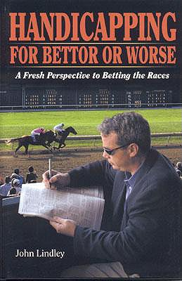 Handicapping for Bettor or Worse: A Fresh Perspective to Betting the Races - Lindley, John