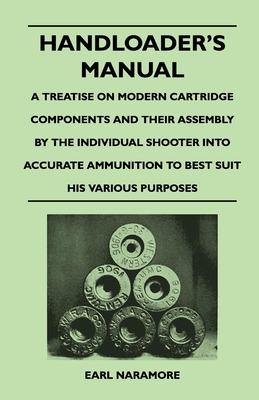 Handloader's Manual - A Treatise on Modern Cartridge Components and Their Assembly by the Individual Shooter Into Accurate Ammunition to Best Suit His - Naramore, Earl