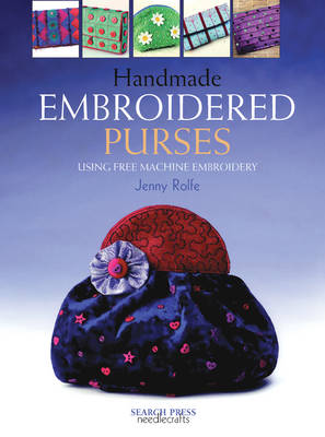 Handmade Embroidered Purses: Using Free Machine Embroidery - Rolfe, Jenny