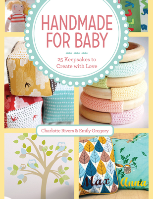 Handmade for Baby: 25 Keepsakes to Create with Love - Rivers, Charlotte, and Gregory, Emily