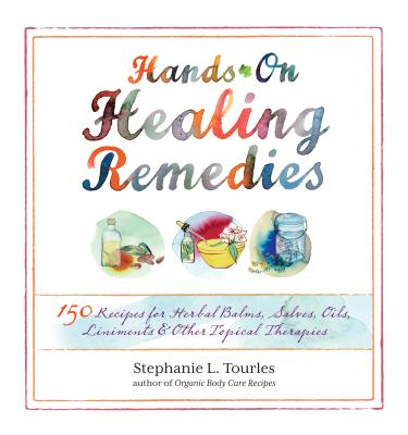 Hands-On Healing Remedies: 150 Recipes for Herbal Balms, Salves, Oils, Liniments & Other Topical Therapies - Tourles, Stephanie L