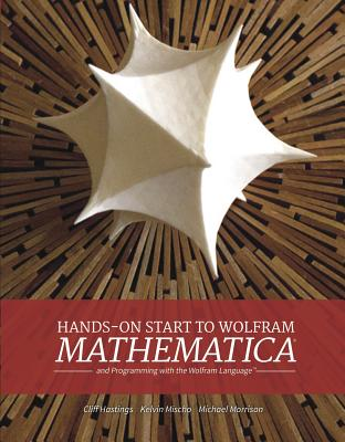 Hands-on Start To Wolfram Mathematica - Hastings, Cliff, and Mischo, Kelvin, and Morrison, Michael