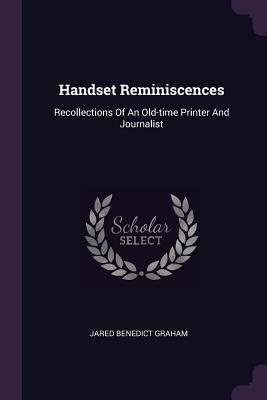 Handset Reminiscences: Recollections of an Old-Time Printer and Journalist - Graham, Jared Benedict
