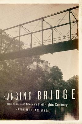 Hanging Bridge: Racial Violence and America's Civil Rights Century - Ward, Jason Morgan