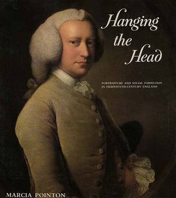 Hanging the Head: Portraiture and Social Formation in Eighteenth-Century England - Pointon, Marcia, Ms.