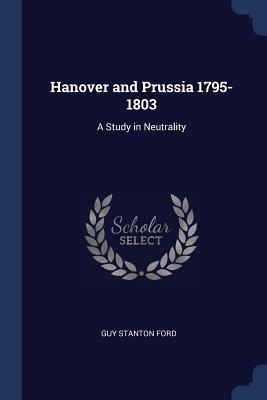 Hanover and Prussia 1795-1803: A Study in Neutrality - Ford, Guy Stanton
