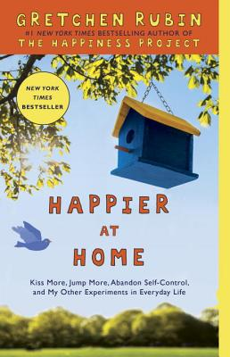 Happier at Home: Kiss More, Jump More, Abandon Self-Control, and My Other Experiments in Everyday Life - Rubin, Gretchen