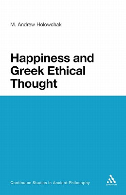 Happiness and Greek Ethical Thought - Holowchak, M Andrew, and Holowchak, Andrew M
