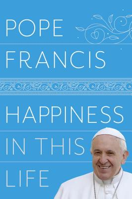 Happiness in This Life: A Passionate Meditation on Earthly Existence - Pope Francis, and Stransky, Oonagh (Translated by)