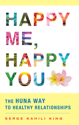 Happy Me, Happy You: The Huna Way to Healthy Relationships - King, Serge Kahili, PhD