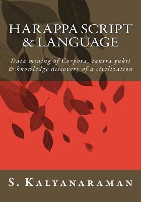 Harappa Script & Language: Data Mining of Corpora, Tantra Yukti & Knowledge Discovery of a Civilization - Kalyanaraman, S, Dr.