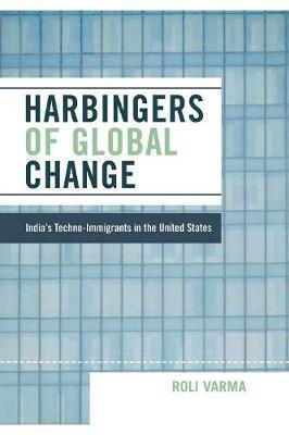 Harbingers of Global Change: India's Techno-Immigrants in the United States - Varma, Roli