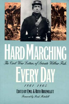 Hard Marching Every Day: The Civil War Letters of Private Wilbur Fisk, 1861-1865 - Fisk, Wilbur, and Rosenblatt, Ruth (Editor), and Rosenblatt, Emil (Editor)