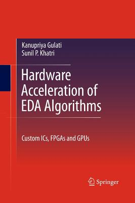 Hardware Acceleration of Eda Algorithms: Custom Ics, FPGAs and Gpus - Khatri, Sunil P, and Gulati, Kanupriya