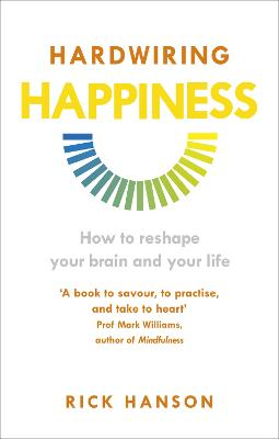 Hardwiring Happiness: How to reshape your brain and your life - Hanson, Rick