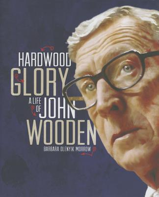 Hardwood Glory: A Life of John Wooden - Morrow, Barbara