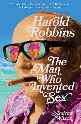Harold Robbins: The Man Who Invented Sex - Wilson, Andrew