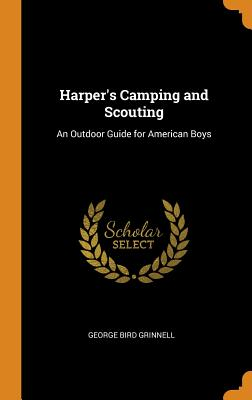 Harper's Camping and Scouting: An Outdoor Guide for American Boys - Grinnell, George Bird