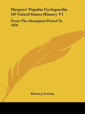 Harpers' Popular Cyclopaedia of United States History V1: From the Aboriginal Period to 1876 - Lossing, Benson John, Professor