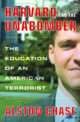 Harvard and the Unabomber: The Education of an American Terrorist - Chase, Alston
