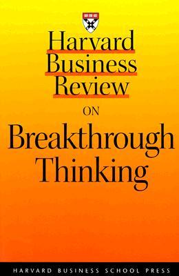 Harvard Business Review on Breakthrough Thinking - Amabile, Teresa, and Harvard Business School Publishing, and Leonard, Dorothy