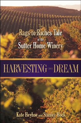 Harvesting the Dream: The Rags-To-Riches Tale of the Sutter Home Winery - Heyhoe, Kate, and Hock, Stanley