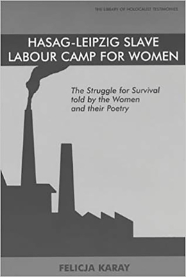 Hasag-Leipzig Slave Labour Camp for Women: The Struggle for Survival, Told by the Women and Their Poetry - Karay, Felicja, and Kitai, Sara (Translated by)