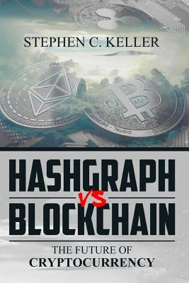 Hashgraph Vs Blockchain: The Future of Cryptocurrency - Keller, Stephen C