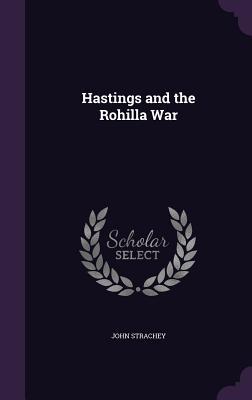 Hastings and the Rohilla War - Strachey, John, Sir