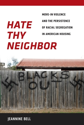 Hate Thy Neighbor: Move-In Violence and the Persistence of Racial Segregation in American Housing - Bell, Jeannine