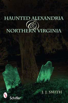 Haunted Alexandria & Northern Virginia - Smith, J J, Fr.