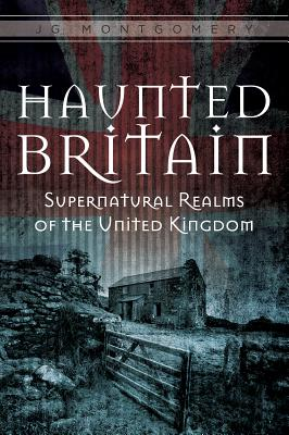 Haunted Britain: Supernatural Realms of the United Kingdom - Montgomery, Jg