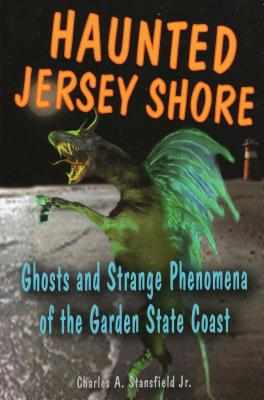 Haunted Jersey Shore: Ghosts and Strange Phenomena of the Garden State Coast - Stansfield, Charles A, Jr.