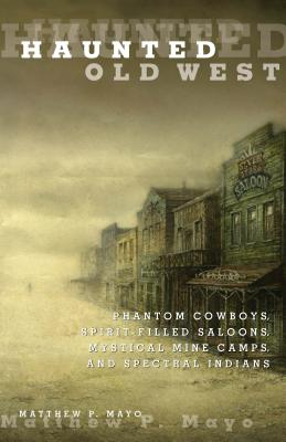 Haunted Old West: Phantom Cowboys, Spirit-Filled Saloons, Mystical Mine Camps, and Spectral Indians - Mayo, Matthew P