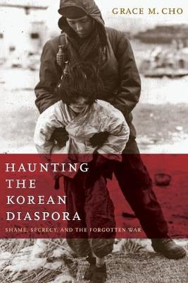 Haunting the Korean Diaspora: Shame, Secrecy, and the Forgotten War - Cho, Grace M